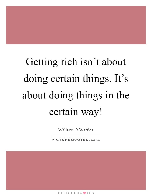 Getting rich isn't about doing certain things. It's about doing things in the certain way! Picture Quote #1