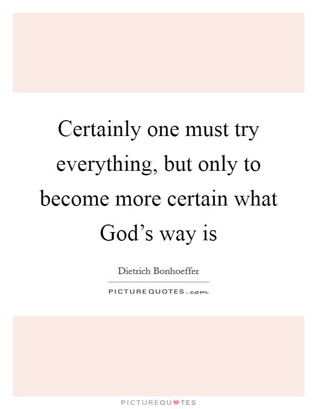Certainly one must try everything, but only to become more certain what God's way is Picture Quote #1