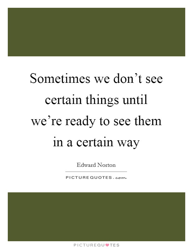 Sometimes we don't see certain things until we're ready to see them in a certain way Picture Quote #1