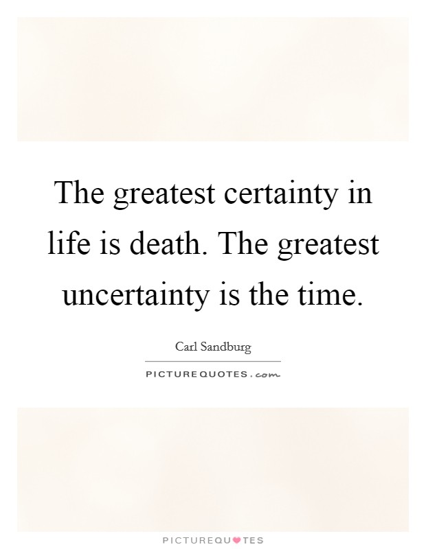 The greatest certainty in life is death. The greatest uncertainty is the time Picture Quote #1