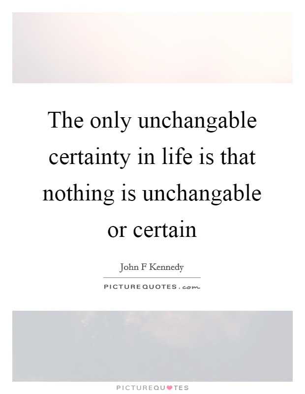 The only unchangable certainty in life is that nothing is unchangable or certain Picture Quote #1