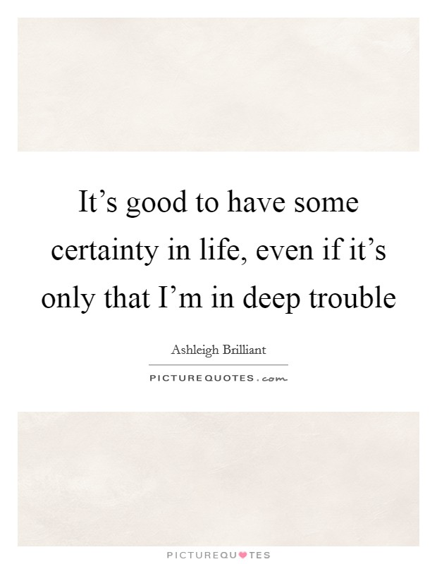It's good to have some certainty in life, even if it's only that I'm in deep trouble Picture Quote #1