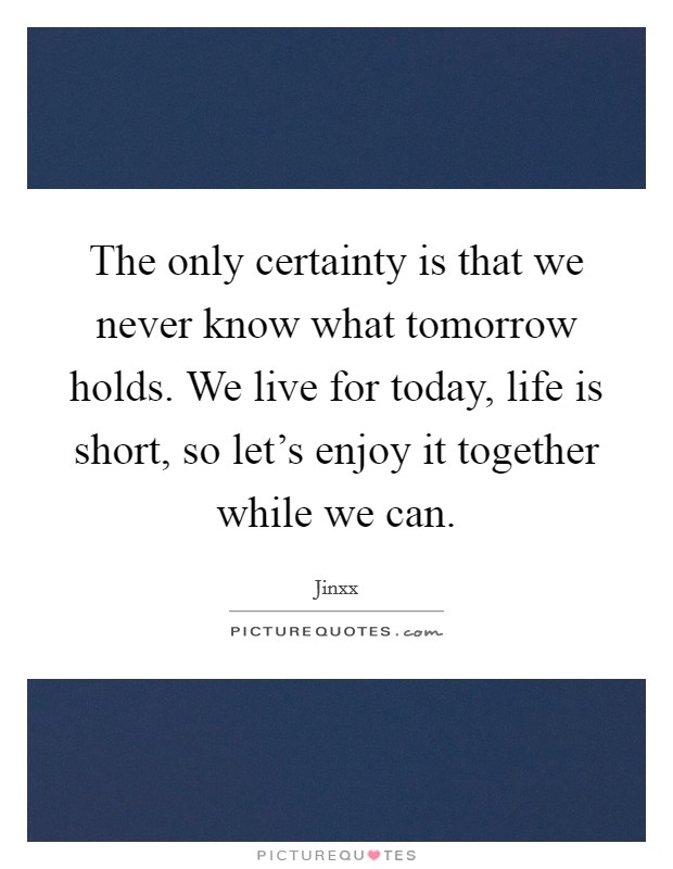 The only certainty is that we never know what tomorrow holds. We live for today, life is short, so let's enjoy it together while we can Picture Quote #1