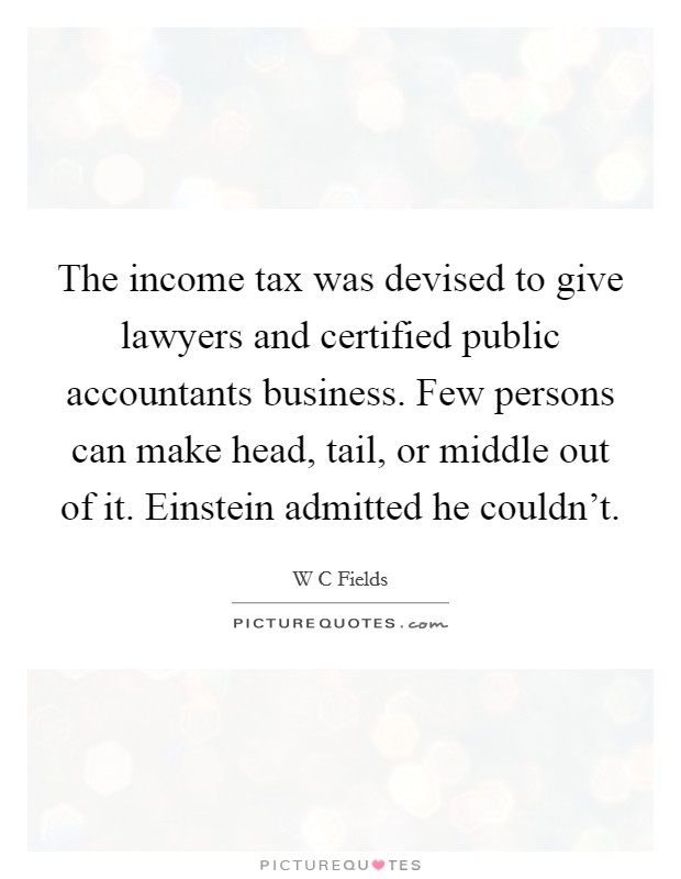 The income tax was devised to give lawyers and certified public accountants business. Few persons can make head, tail, or middle out of it. Einstein admitted he couldn't Picture Quote #1