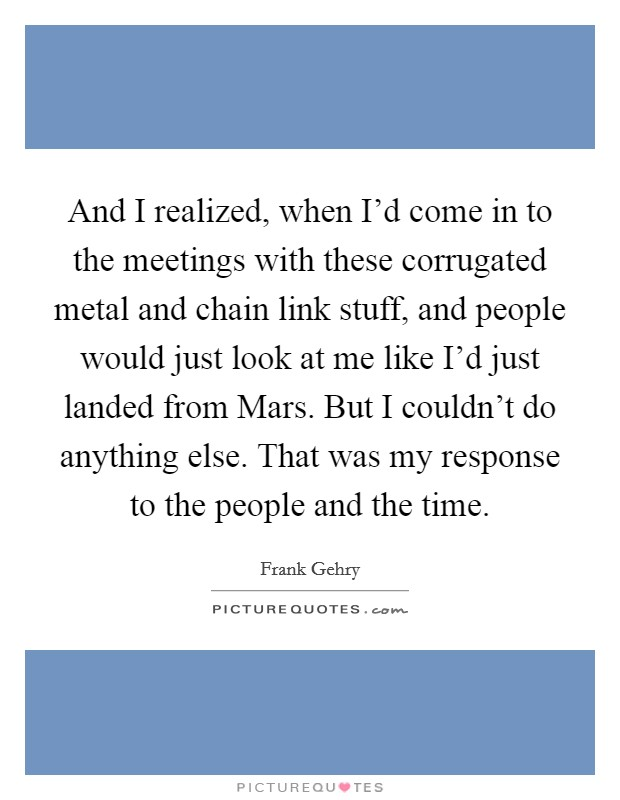 And I realized, when I'd come in to the meetings with these corrugated metal and chain link stuff, and people would just look at me like I'd just landed from Mars. But I couldn't do anything else. That was my response to the people and the time Picture Quote #1