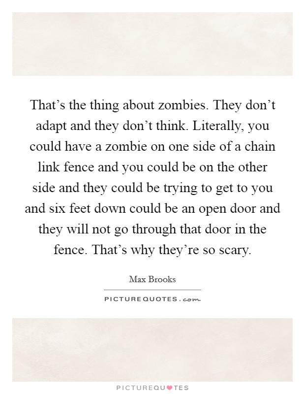 That's the thing about zombies. They don't adapt and they don't think. Literally, you could have a zombie on one side of a chain link fence and you could be on the other side and they could be trying to get to you and six feet down could be an open door and they will not go through that door in the fence. That's why they're so scary Picture Quote #1