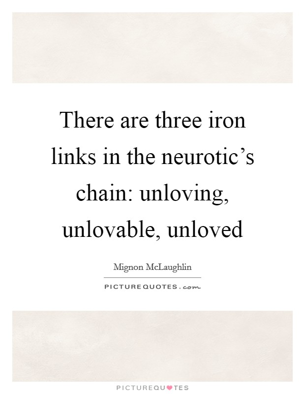 There are three iron links in the neurotic's chain: unloving, unlovable, unloved Picture Quote #1