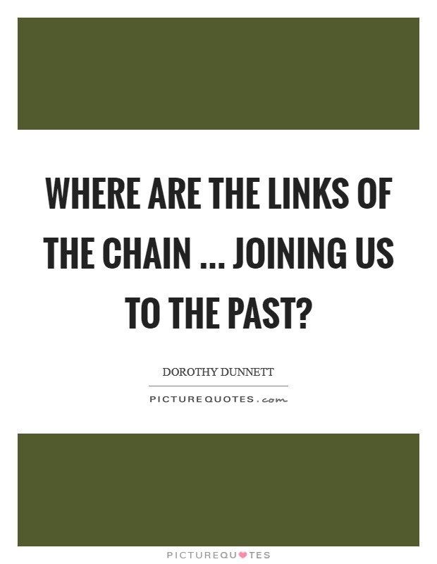 Where are the links of the chain ... joining us to the past? Picture Quote #1
