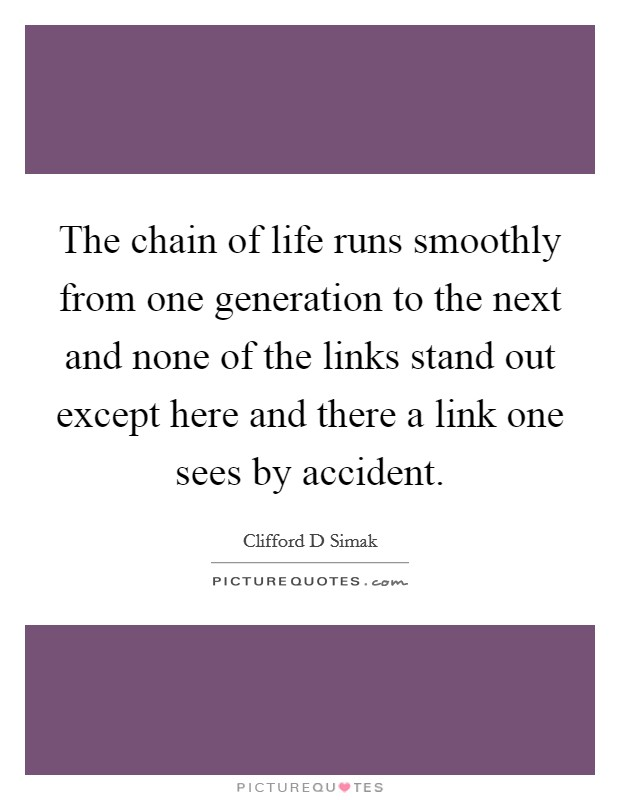 The chain of life runs smoothly from one generation to the next and none of the links stand out except here and there a link one sees by accident Picture Quote #1