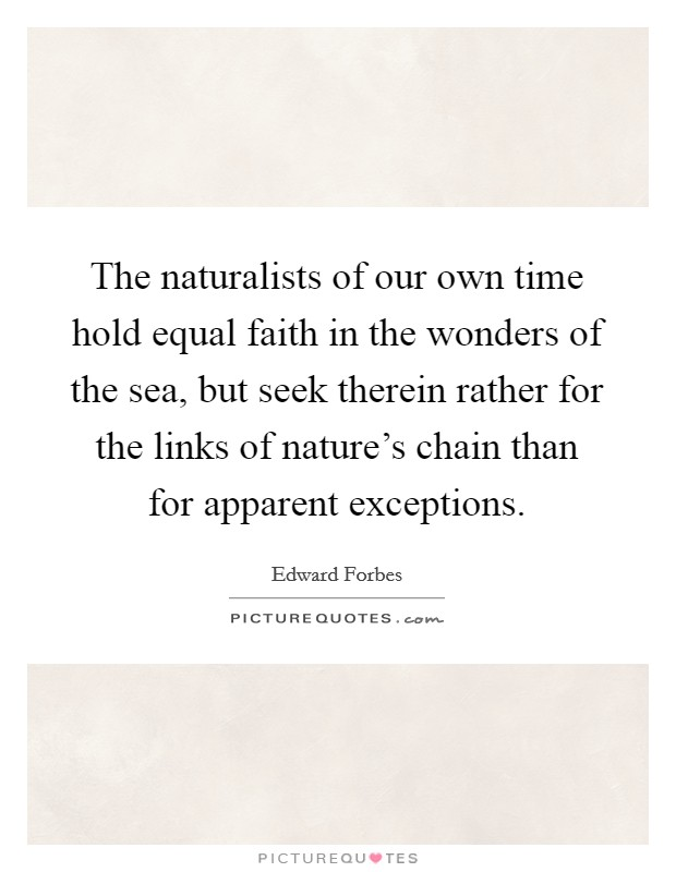 The naturalists of our own time hold equal faith in the wonders of the sea, but seek therein rather for the links of nature's chain than for apparent exceptions Picture Quote #1