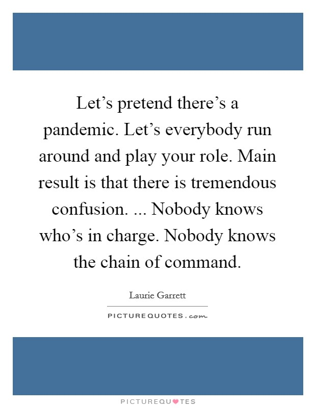 Let's pretend there's a pandemic. Let's everybody run around and play your role. Main result is that there is tremendous confusion. ... Nobody knows who's in charge. Nobody knows the chain of command Picture Quote #1