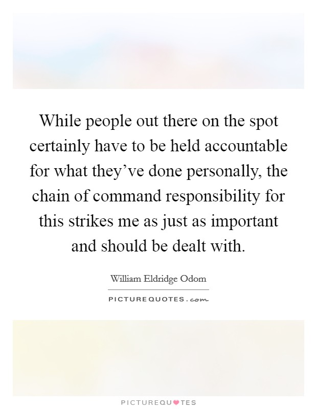 While people out there on the spot certainly have to be held accountable for what they've done personally, the chain of command responsibility for this strikes me as just as important and should be dealt with Picture Quote #1