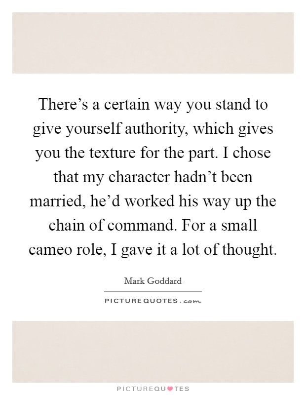 There's a certain way you stand to give yourself authority, which gives you the texture for the part. I chose that my character hadn't been married, he'd worked his way up the chain of command. For a small cameo role, I gave it a lot of thought Picture Quote #1