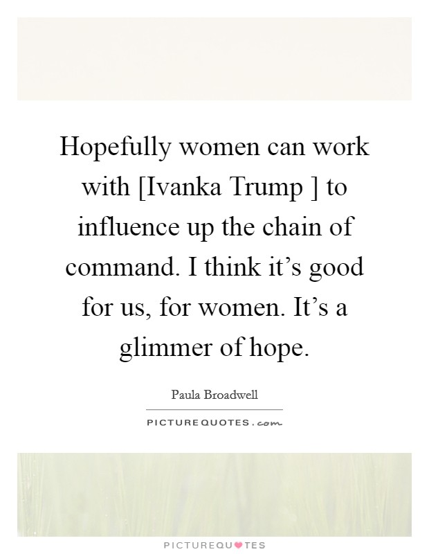 Hopefully women can work with [Ivanka Trump ] to influence up the chain of command. I think it's good for us, for women. It's a glimmer of hope Picture Quote #1