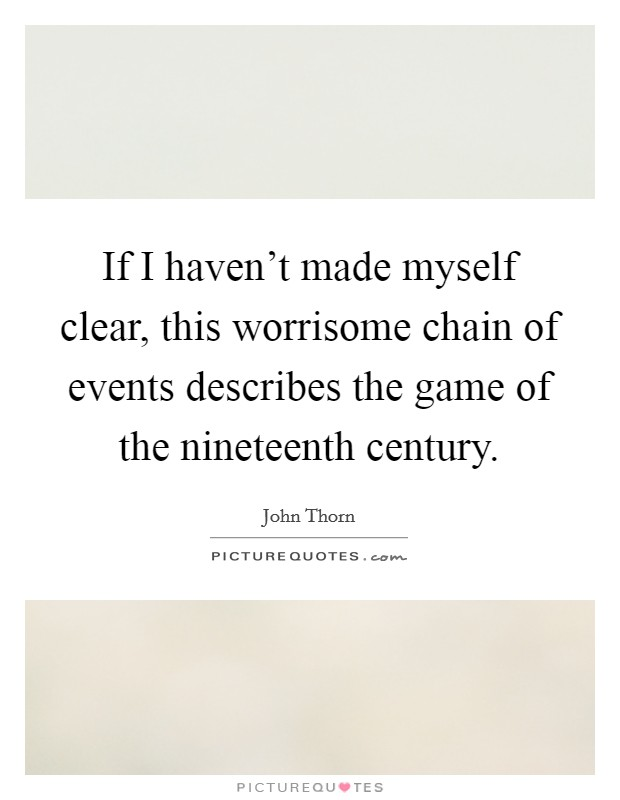 If I haven't made myself clear, this worrisome chain of events describes the game of the nineteenth century Picture Quote #1