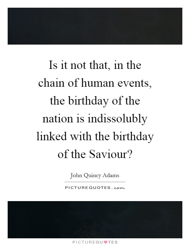 Is it not that, in the chain of human events, the birthday of the nation is indissolubly linked with the birthday of the Saviour? Picture Quote #1