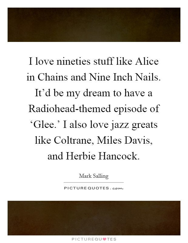 I love nineties stuff like Alice in Chains and Nine Inch Nails. It'd be my dream to have a Radiohead-themed episode of 'Glee.' I also love jazz greats like Coltrane, Miles Davis, and Herbie Hancock Picture Quote #1