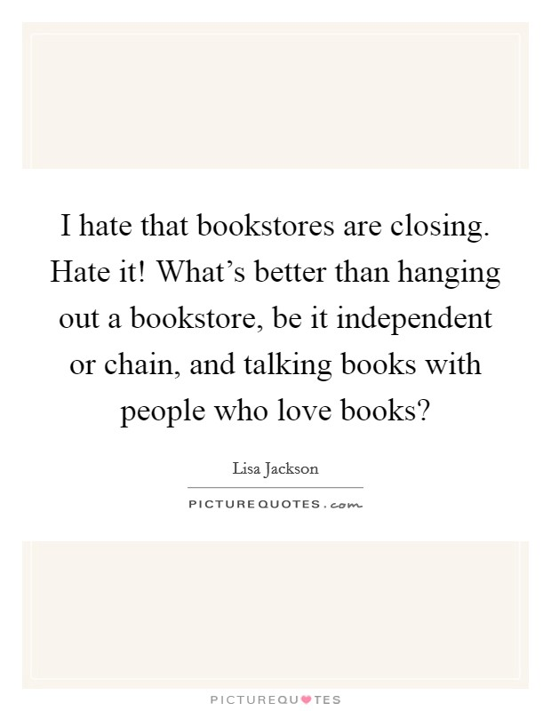 I hate that bookstores are closing. Hate it! What's better than hanging out a bookstore, be it independent or chain, and talking books with people who love books? Picture Quote #1