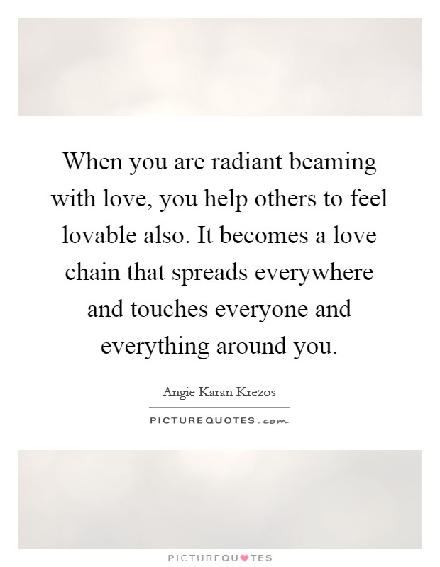 When you are radiant beaming with love, you help others to feel lovable also. It becomes a love chain that spreads everywhere and touches everyone and everything around you Picture Quote #1