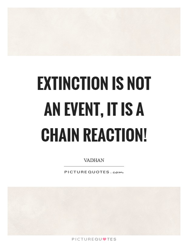 Extinction is not an event, it is a chain reaction! Picture Quote #1
