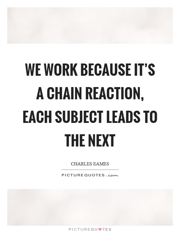 We work because it's a chain reaction, each subject leads to the next Picture Quote #1
