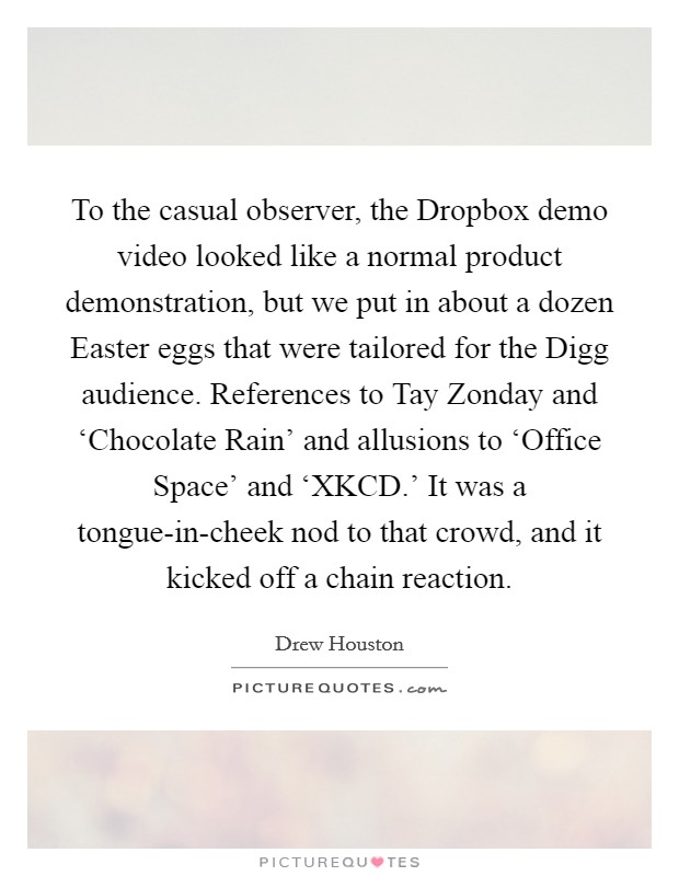 To the casual observer, the Dropbox demo video looked like a normal product demonstration, but we put in about a dozen Easter eggs that were tailored for the Digg audience. References to Tay Zonday and 'Chocolate Rain' and allusions to 'Office Space' and 'XKCD.' It was a tongue-in-cheek nod to that crowd, and it kicked off a chain reaction Picture Quote #1