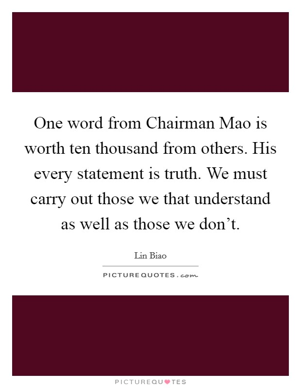One word from Chairman Mao is worth ten thousand from others. His every statement is truth. We must carry out those we that understand as well as those we don't Picture Quote #1