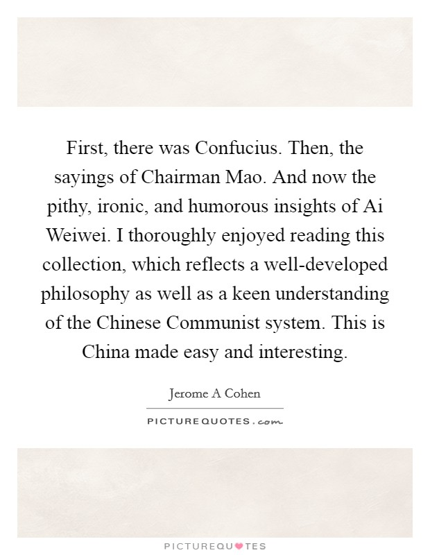 First, there was Confucius. Then, the sayings of Chairman Mao. And now the pithy, ironic, and humorous insights of Ai Weiwei. I thoroughly enjoyed reading this collection, which reflects a well-developed philosophy as well as a keen understanding of the Chinese Communist system. This is China made easy and interesting Picture Quote #1
