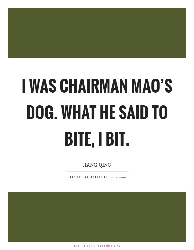 I was Chairman Mao's dog. What he said to bite, I bit Picture Quote #1