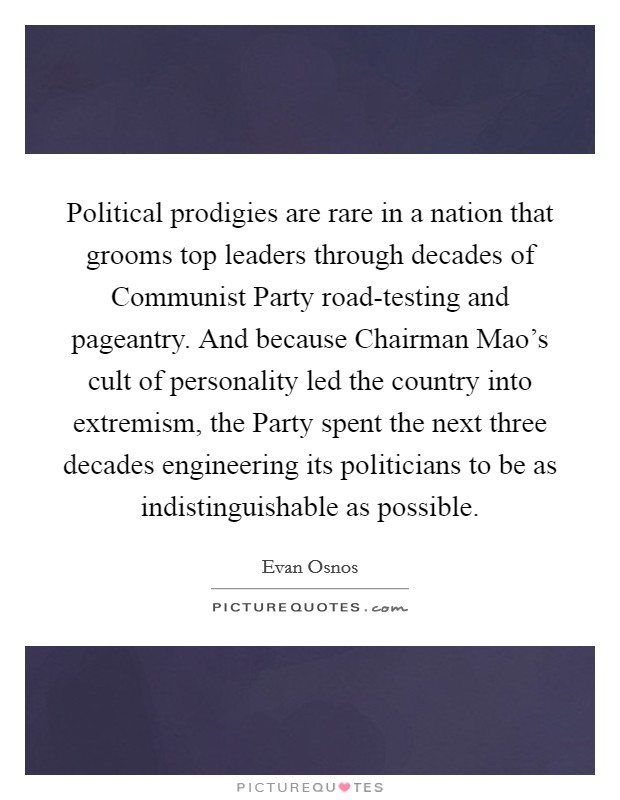 Political prodigies are rare in a nation that grooms top leaders through decades of Communist Party road-testing and pageantry. And because Chairman Mao's cult of personality led the country into extremism, the Party spent the next three decades engineering its politicians to be as indistinguishable as possible Picture Quote #1