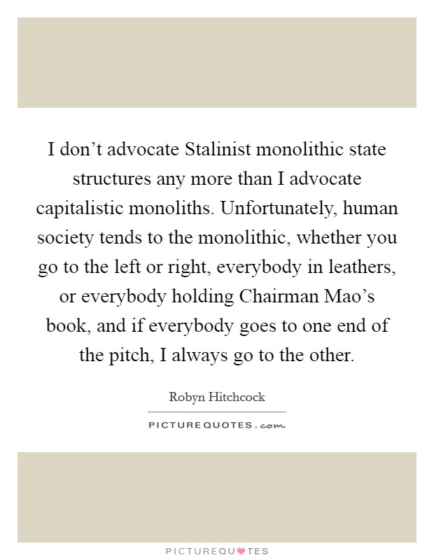 I don't advocate Stalinist monolithic state structures any more than I advocate capitalistic monoliths. Unfortunately, human society tends to the monolithic, whether you go to the left or right, everybody in leathers, or everybody holding Chairman Mao's book, and if everybody goes to one end of the pitch, I always go to the other Picture Quote #1
