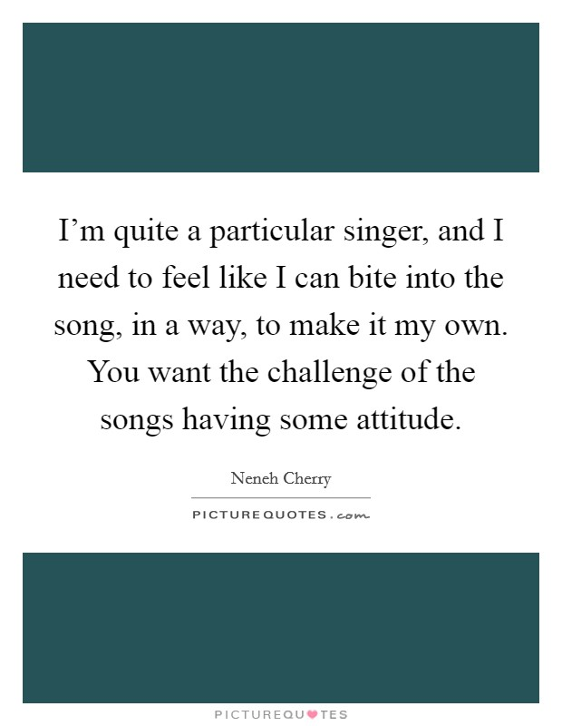 I'm quite a particular singer, and I need to feel like I can bite into the song, in a way, to make it my own. You want the challenge of the songs having some attitude Picture Quote #1