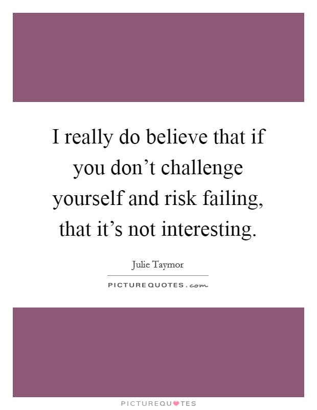 I really do believe that if you don't challenge yourself and risk failing, that it's not interesting Picture Quote #1