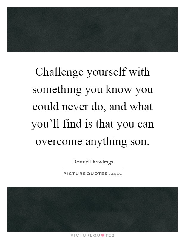 Challenge yourself with something you know you could never do, and what you'll find is that you can overcome anything son Picture Quote #1