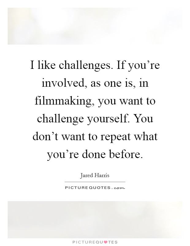 I like challenges. If you're involved, as one is, in filmmaking, you want to challenge yourself. You don't want to repeat what you're done before Picture Quote #1