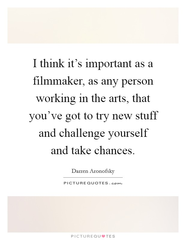 I think it's important as a filmmaker, as any person working in the arts, that you've got to try new stuff and challenge yourself and take chances Picture Quote #1