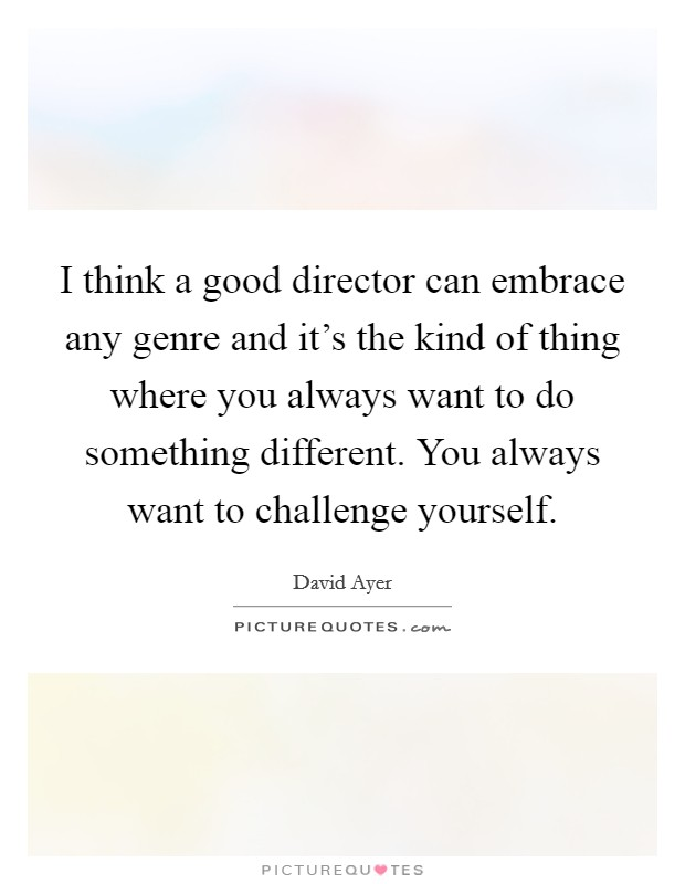 I think a good director can embrace any genre and it's the kind of thing where you always want to do something different. You always want to challenge yourself Picture Quote #1