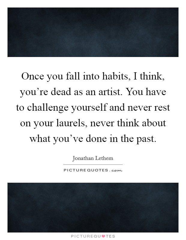 Once you fall into habits, I think, you're dead as an artist. You have to challenge yourself and never rest on your laurels, never think about what you've done in the past Picture Quote #1
