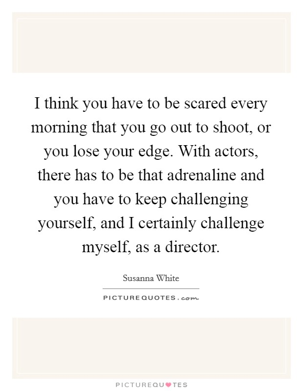 I think you have to be scared every morning that you go out to shoot, or you lose your edge. With actors, there has to be that adrenaline and you have to keep challenging yourself, and I certainly challenge myself, as a director Picture Quote #1