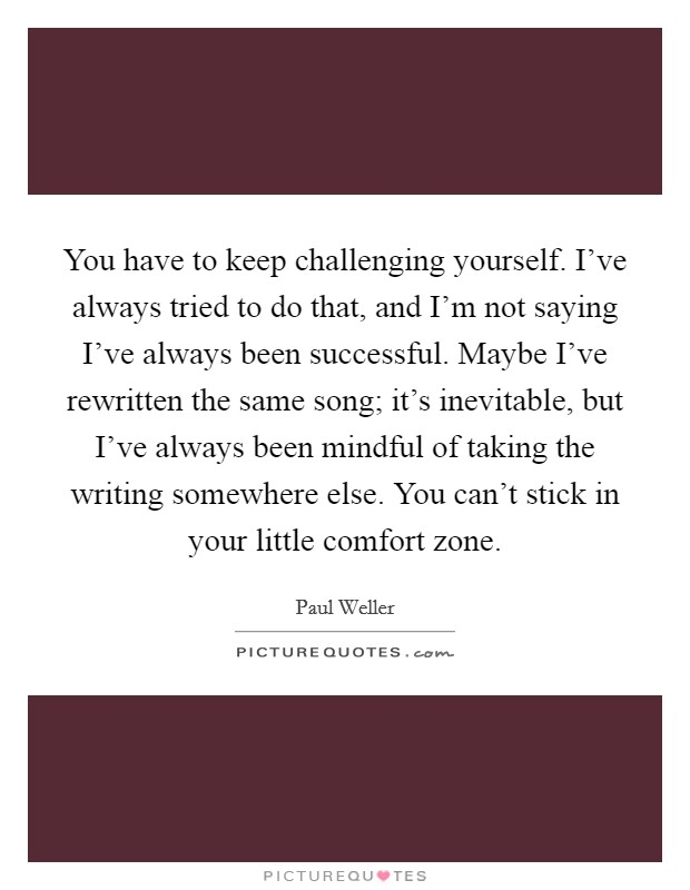 You have to keep challenging yourself. I've always tried to do that, and I'm not saying I've always been successful. Maybe I've rewritten the same song; it's inevitable, but I've always been mindful of taking the writing somewhere else. You can't stick in your little comfort zone Picture Quote #1