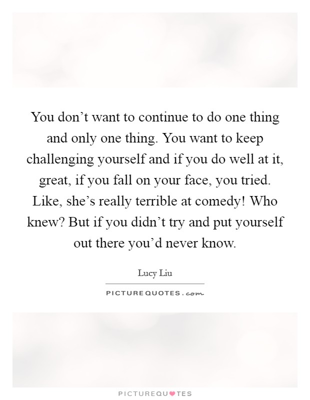 You don't want to continue to do one thing and only one thing. You want to keep challenging yourself and if you do well at it, great, if you fall on your face, you tried. Like, she's really terrible at comedy! Who knew? But if you didn't try and put yourself out there you'd never know Picture Quote #1