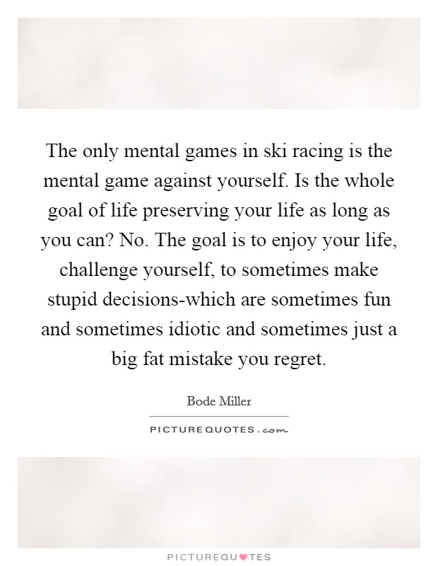 The only mental games in ski racing is the mental game against yourself. Is the whole goal of life preserving your life as long as you can? No. The goal is to enjoy your life, challenge yourself, to sometimes make stupid decisions-which are sometimes fun and sometimes idiotic and sometimes just a big fat mistake you regret Picture Quote #1