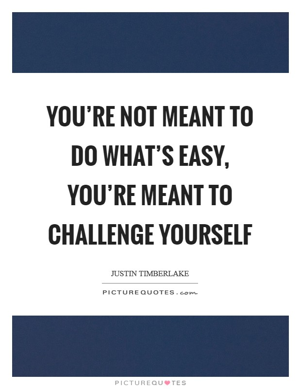 You're not meant to do what's easy, you're meant to challenge yourself Picture Quote #1