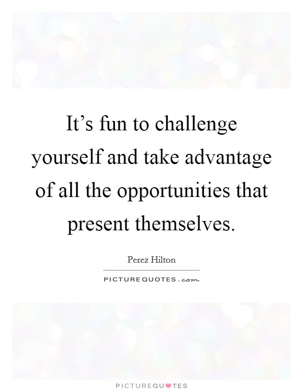 It's fun to challenge yourself and take advantage of all the opportunities that present themselves Picture Quote #1
