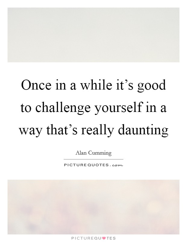 Once in a while it's good to challenge yourself in a way that's really daunting Picture Quote #1