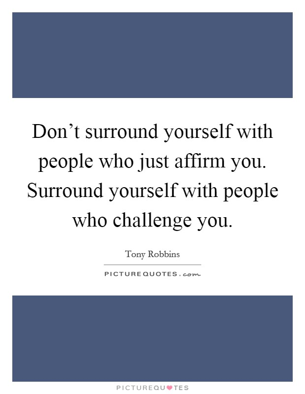 Don't surround yourself with people who just affirm you. Surround yourself with people who challenge you Picture Quote #1