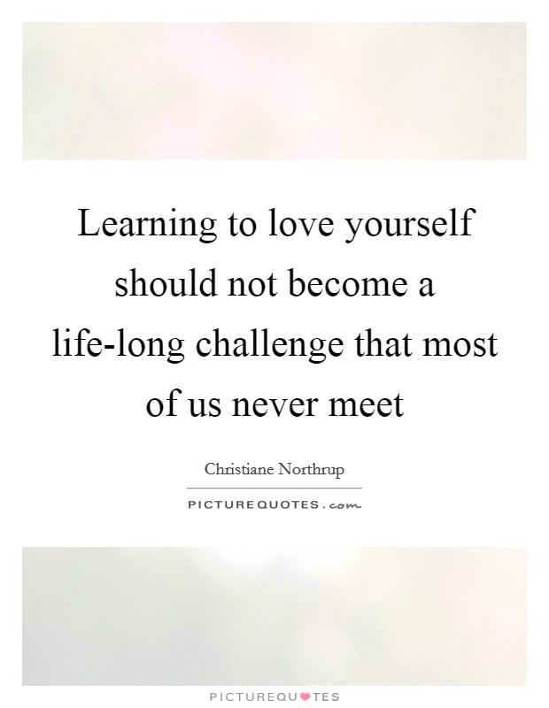 Learning to love yourself should not become a life-long challenge that most of us never meet Picture Quote #1