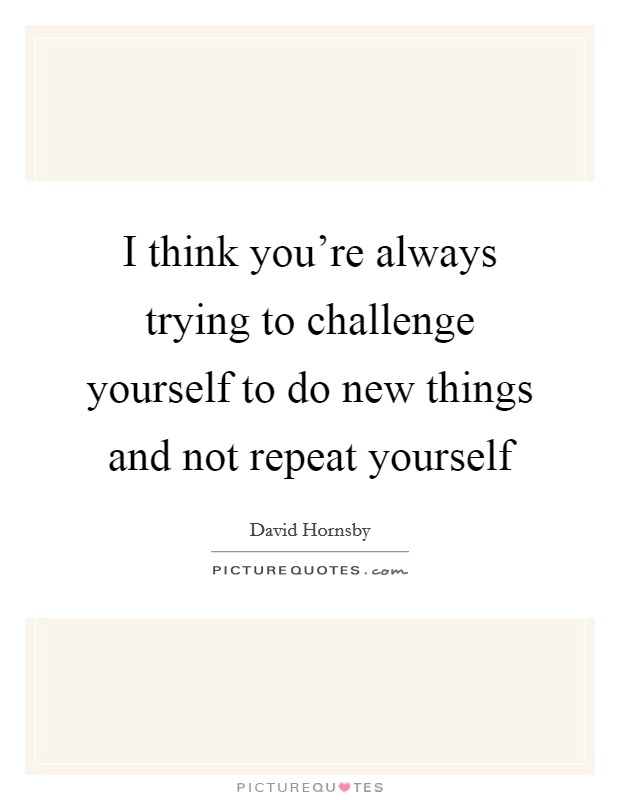 I think you're always trying to challenge yourself to do new things and not repeat yourself Picture Quote #1