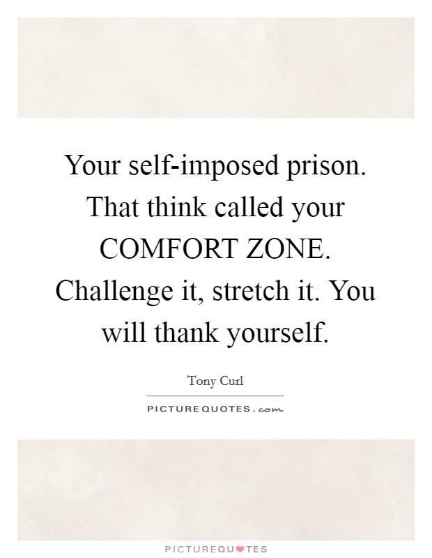 Your self-imposed prison. That think called your COMFORT ZONE. Challenge it, stretch it. You will thank yourself Picture Quote #1