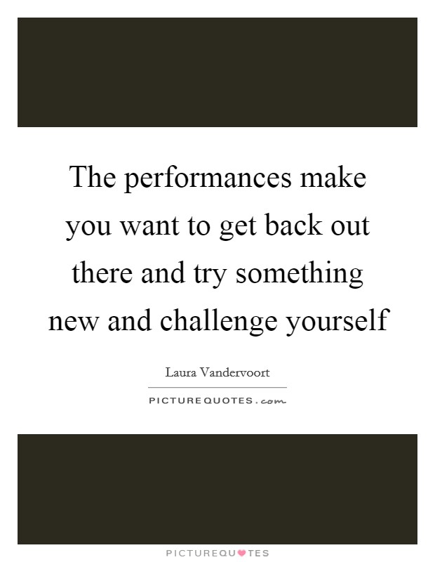 The performances make you want to get back out there and try something new and challenge yourself Picture Quote #1